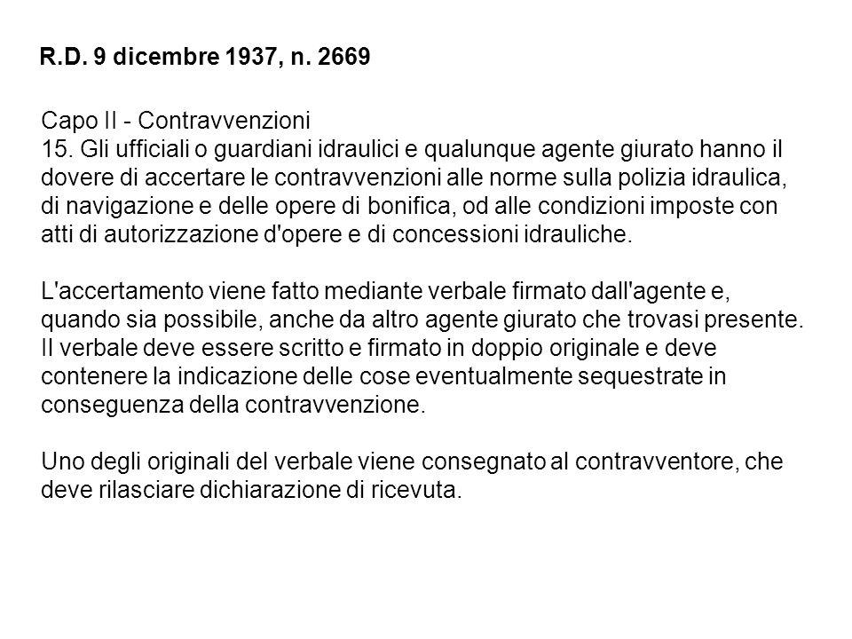 R.D. 9 dicembre 1937, n. 2669 Capo II - Contravvenzioni 15. Gli ufficiali o guardiani idraulici e qualunque agente giurato hanno il dovere di accertar