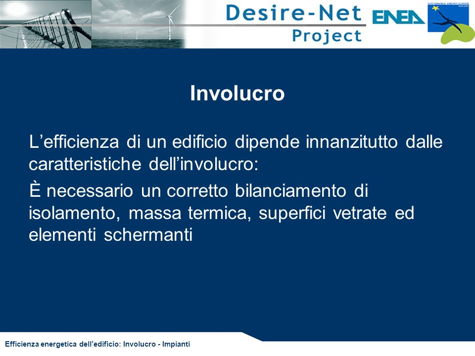 Efficienza energetica delledificio: Involucro - Impianti Normativa di riferimento (in preparazione) DETERMNAZIONE DEI RENDIMENTI E DEI FABBISOGNI DI ENERGIA PRIMARIA PER LA CLIMATIZZAZIONE ESTIVA –UNI TS 11300 parte 3 UTILIZZO DI FONTI RINNOVABILI ED ALTRI METODI PER IL RISCALDAMENTO E LA PRODUZIONE DI ACQUA CALDA –UNI TS 11300 parte 4