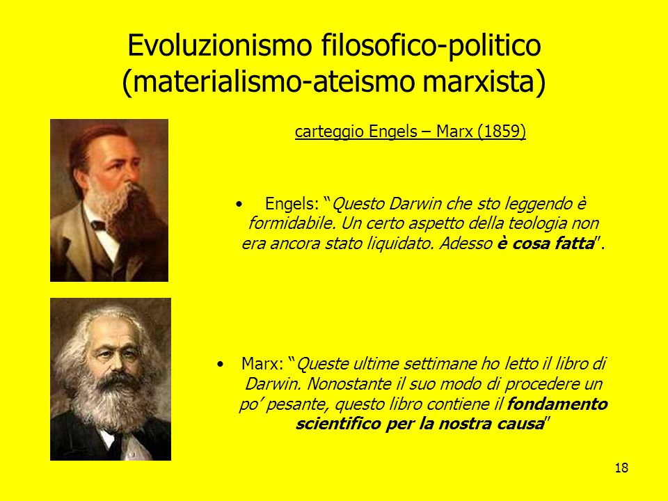 18 Evoluzionismo filosofico-politico (materialismo-ateismo marxista) carteggio Engels – Marx (1859) Engels: Questo Darwin che sto leggendo è formidabi