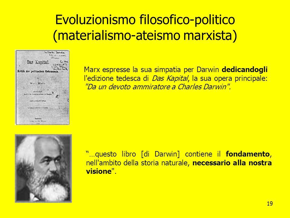 19 Evoluzionismo filosofico-politico (materialismo-ateismo marxista) Marx espresse la sua simpatia per Darwin dedicandogli l'edizione tedesca di Das K