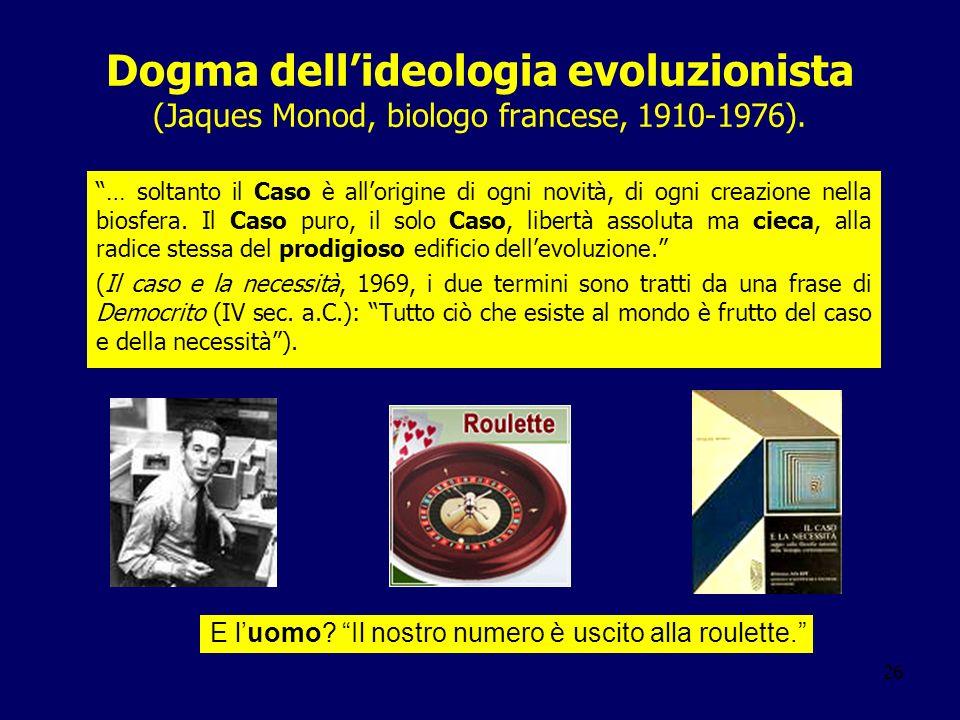 26 Dogma dellideologia evoluzionista (Jaques Monod, biologo francese, 1910-1976). … soltanto il Caso è allorigine di ogni novità, di ogni creazione ne