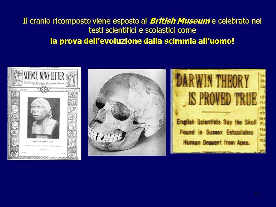 51 Il cranio ricomposto viene esposto al British Museum e celebrato nei testi scientifici e scolastici come la prova dellevoluzione dalla scimmia allu