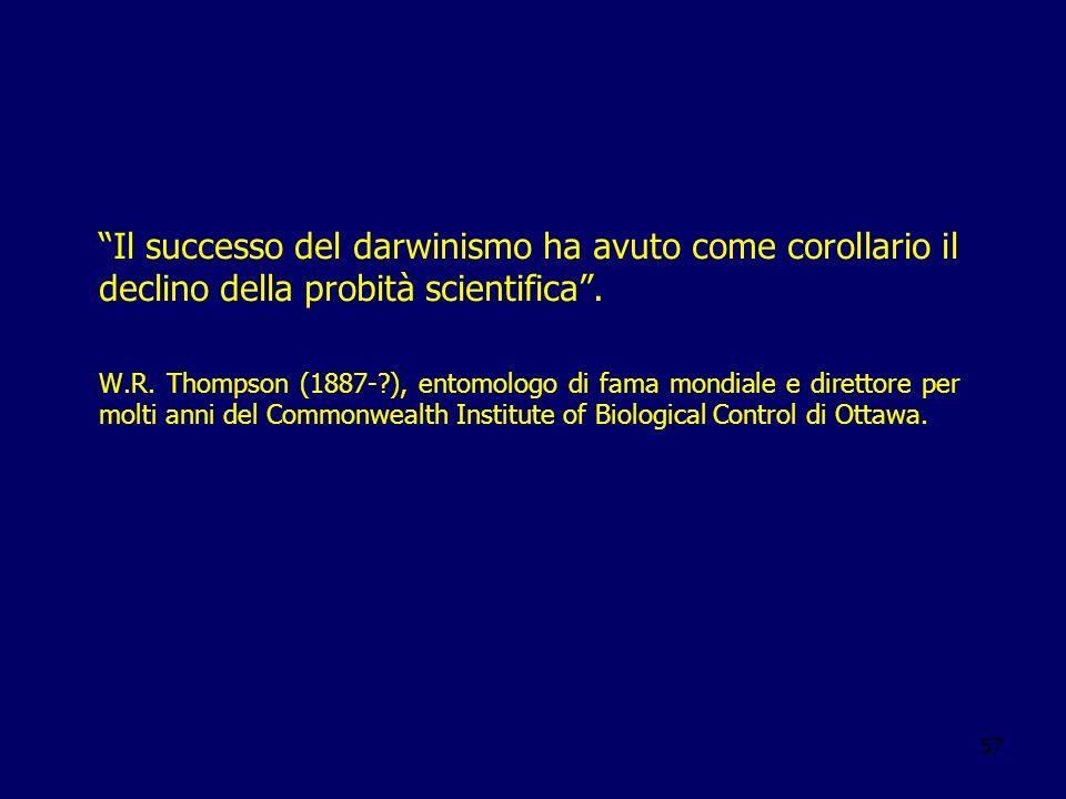 57 Il successo del darwinismo ha avuto come corollario il declino della probità scientifica. W.R. Thompson (1887-?), entomologo di fama mondiale e dir
