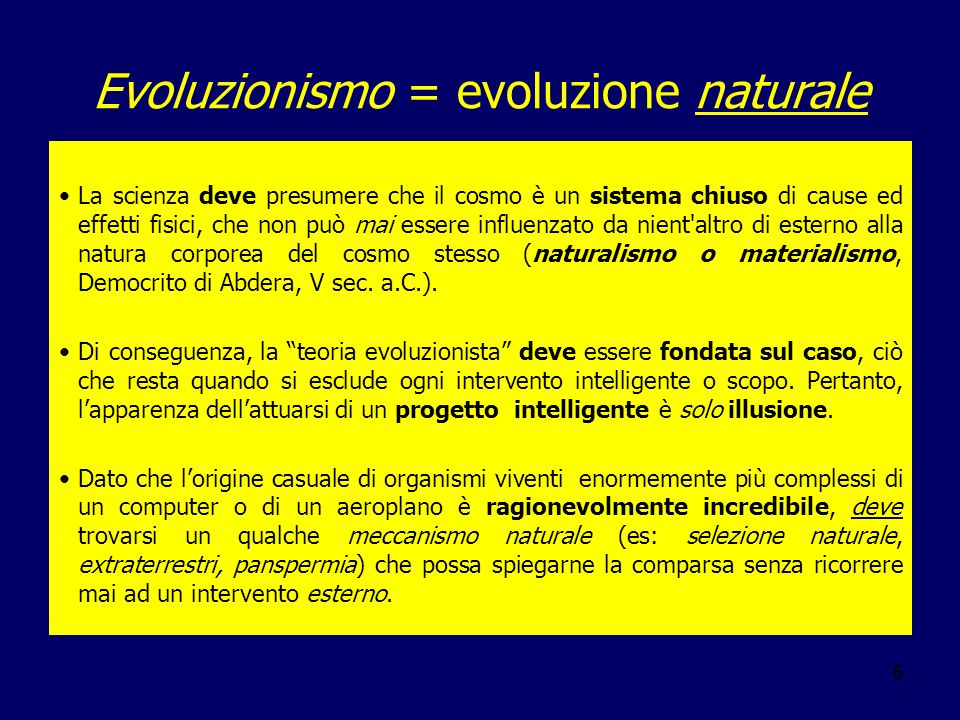 6 Evoluzionismo = evoluzione naturale La scienza deve presumere che il cosmo è un sistema chiuso di cause ed effetti fisici, che non può mai essere in