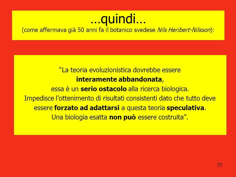 77 …quindi… (come affermava già 50 anni fa il botanico svedese Nils Heribert-Nilsson): La teoria evoluzionistica dovrebbe essere interamente abbandona