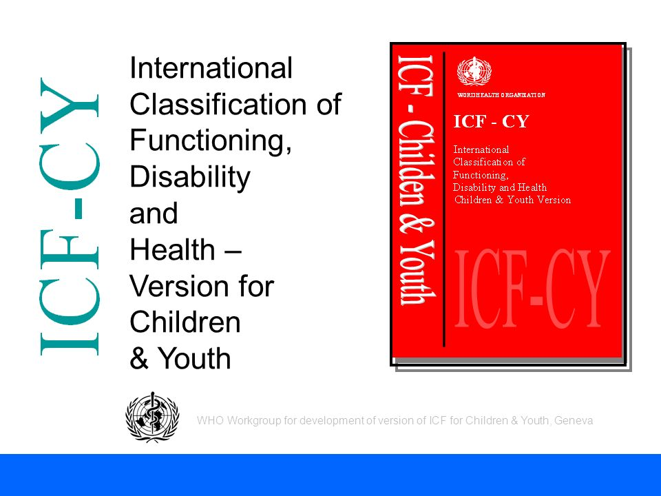 International Classification of Functioning, Disability and Health – Version for Children & Youth WHO Workgroup for development of version of ICF for