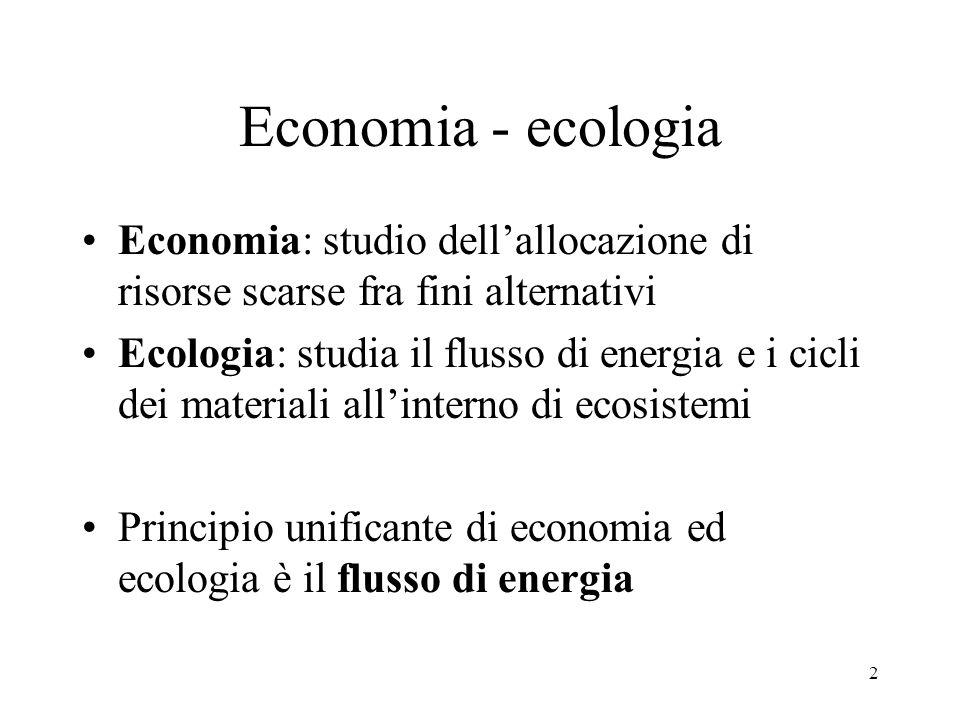2 Economia - ecologia Economia: studio dellallocazione di risorse scarse fra fini alternativi Ecologia: studia il flusso di energia e i cicli dei mate