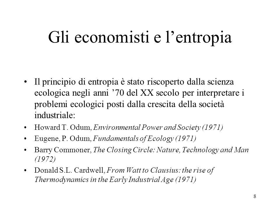 8 Gli economisti e lentropia Il principio di entropia è stato riscoperto dalla scienza ecologica negli anni 70 del XX secolo per interpretare i proble