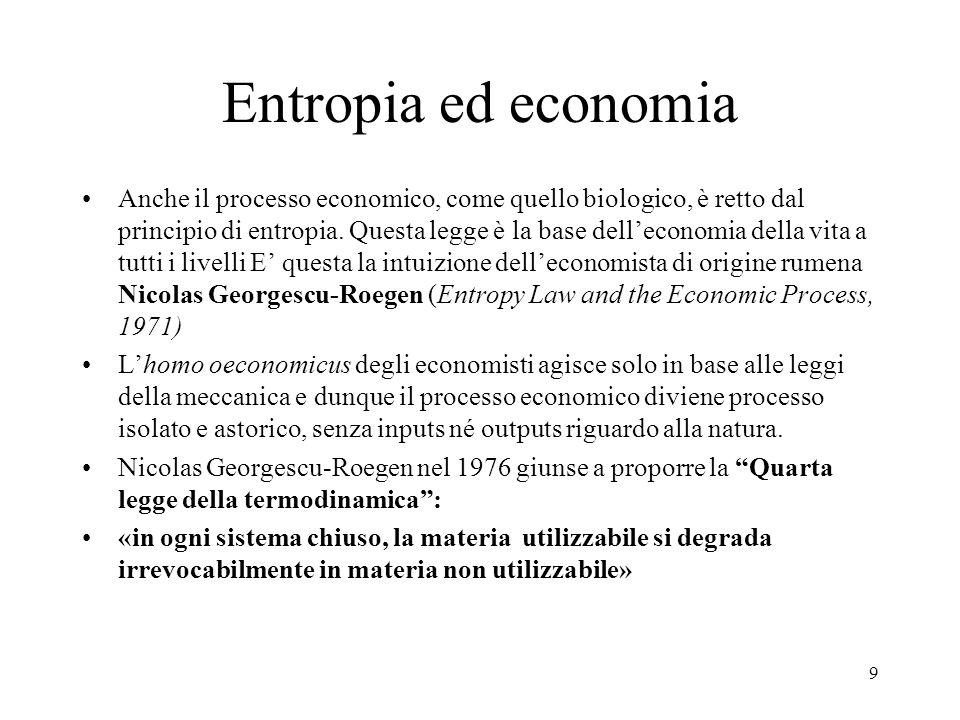 9 Entropia ed economia Anche il processo economico, come quello biologico, è retto dal principio di entropia. Questa legge è la base delleconomia dell