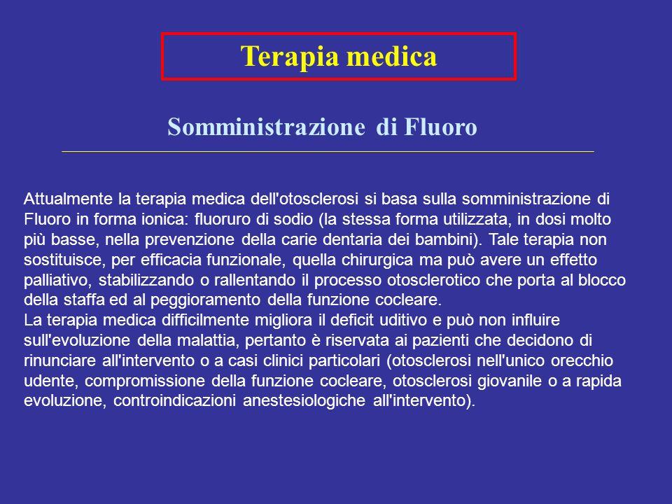 Terapia medica Somministrazione di Fluoro Attualmente la terapia medica dell otosclerosi si basa sulla somministrazione di Fluoro in forma ionica: fluoruro di sodio (la stessa forma utilizzata, in dosi molto più basse, nella prevenzione della carie dentaria dei bambini).