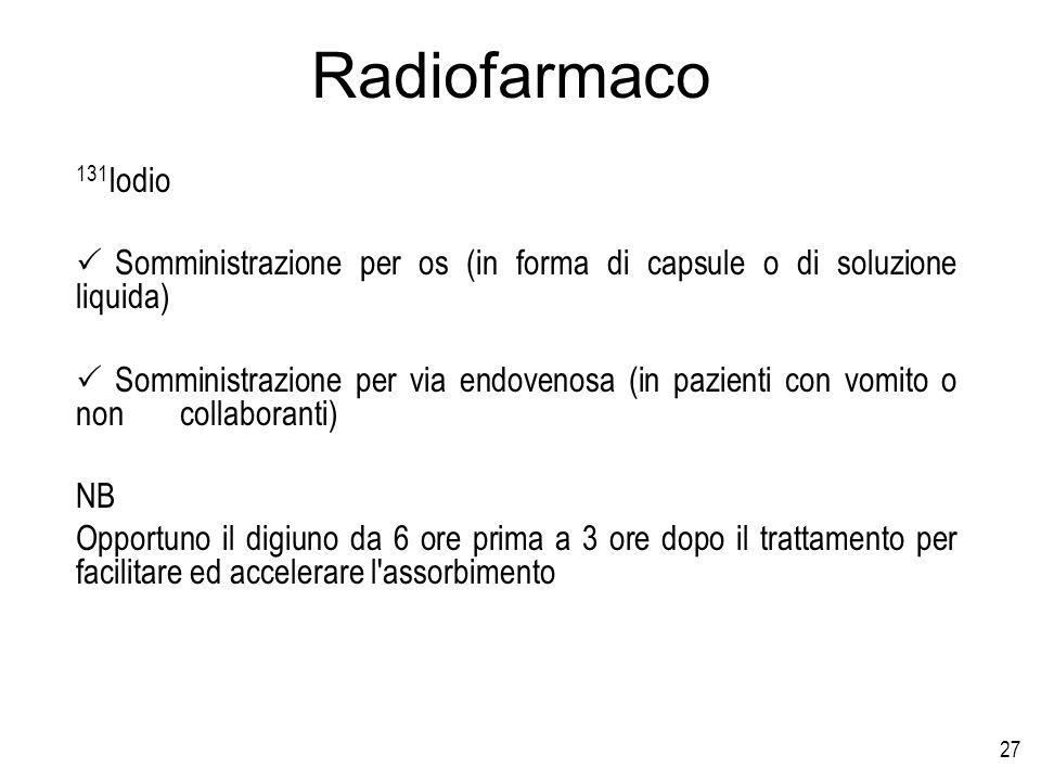 27 Radiofarmaco 131 Iodio Somministrazione per os (in forma di capsule o di soluzione liquida) Somministrazione per via endovenosa (in pazienti con vo