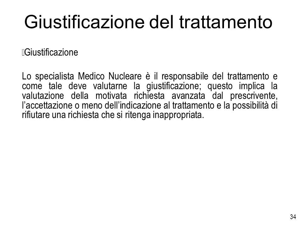 34 Giustificazione del trattamento Giustificazione Lo specialista Medico Nucleare è il responsabile del trattamento e come tale deve valutarne la gius