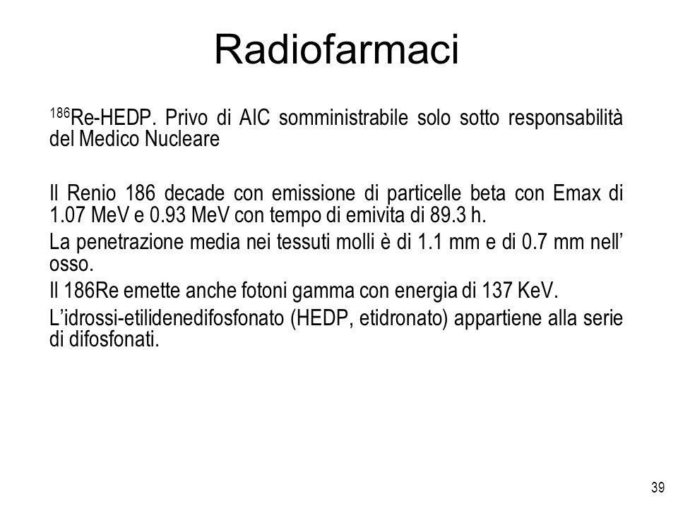 39 Radiofarmaci 186 Re-HEDP. Privo di AIC somministrabile solo sotto responsabilità del Medico Nucleare Il Renio 186 decade con emissione di particell