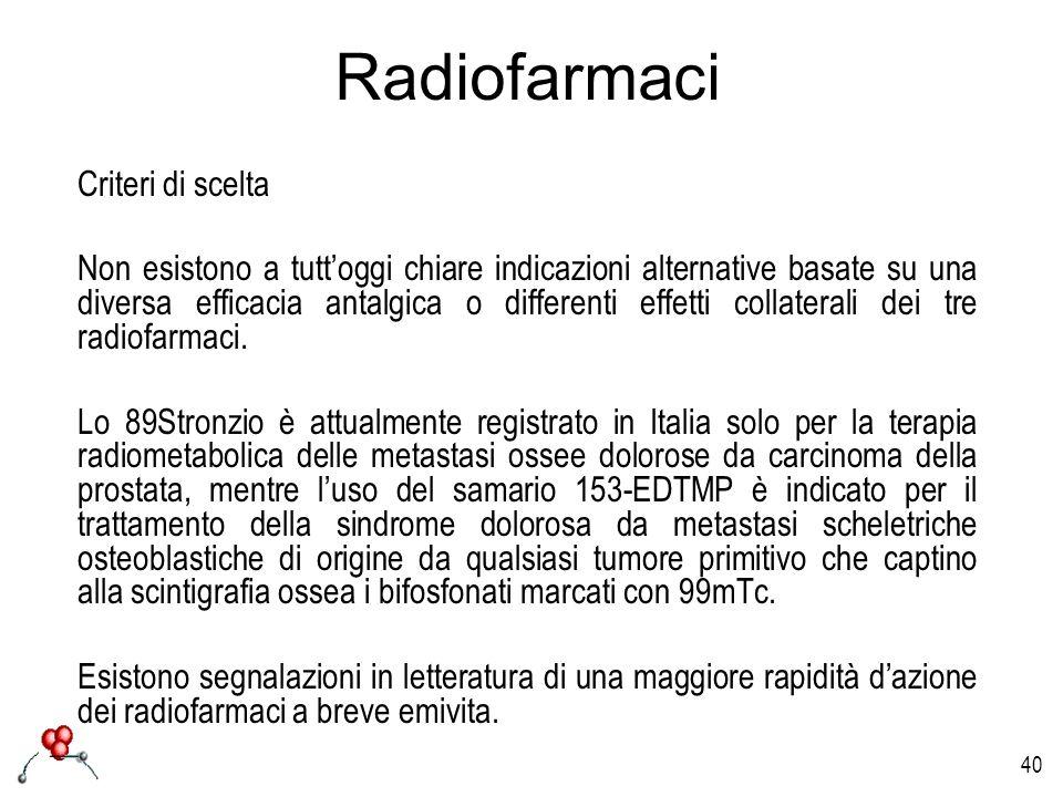 40 Radiofarmaci Criteri di scelta Non esistono a tuttoggi chiare indicazioni alternative basate su una diversa efficacia antalgica o differenti effett