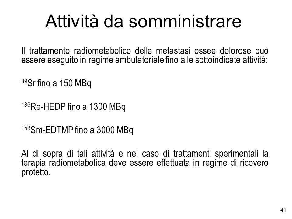 41 Attività da somministrare Il trattamento radiometabolico delle metastasi ossee dolorose può essere eseguito in regime ambulatoriale fino alle sotto