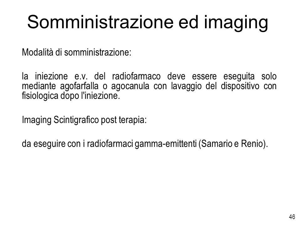 46 Somministrazione ed imaging Modalità di somministrazione: la iniezione e.v. del radiofarmaco deve essere eseguita solo mediante agofarfalla o agoca