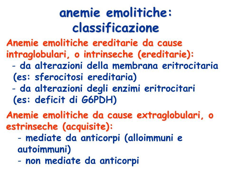 Anemie emolitiche ereditarie da cause intraglobulari, o intrinseche (ereditarie): - da alterazioni della membrana eritrocitaria (es: sferocitosi ereditaria) - da alterazioni degli enzimi eritrocitari (es: deficit di G6PDH) anemie emolitiche: classificazione Anemie emolitiche da cause extraglobulari, o estrinseche (acquisite): - mediate da anticorpi (alloimmuni e autoimmuni) - non mediate da anticorpi