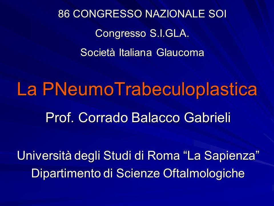La PNeumoTrabeculoplastica Prof. Corrado Balacco Gabrieli Università degli Studi di Roma La Sapienza Dipartimento di Scienze Oftalmologiche 86 CONGRES