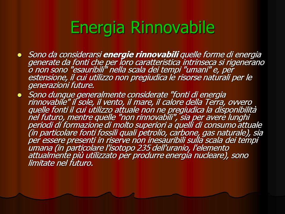 Energia Rinnovabile Sono da considerarsi energie rinnovabili quelle forme di energia generate da fonti che per loro caratteristica intrinseca si rigenerano o non sono esauribili nella scala dei tempi umani e, per estensione, il cui utilizzo non pregiudica le risorse naturali per le generazioni future.