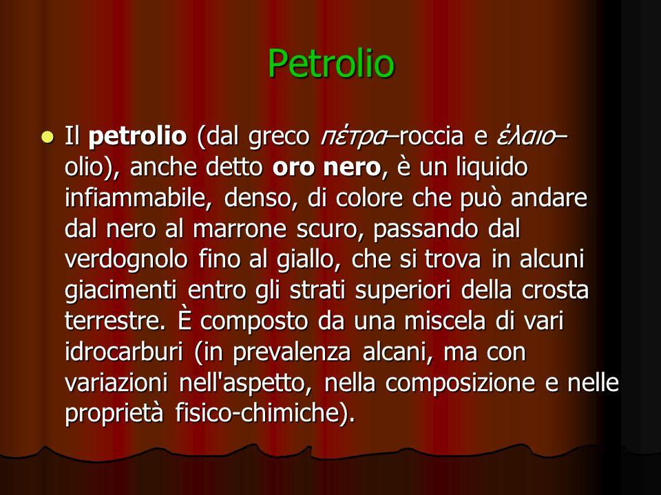 Petrolio Il petrolio (dal greco πέτρα–roccia e έλαιο– olio), anche detto oro nero, è un liquido infiammabile, denso, di colore che può andare dal nero