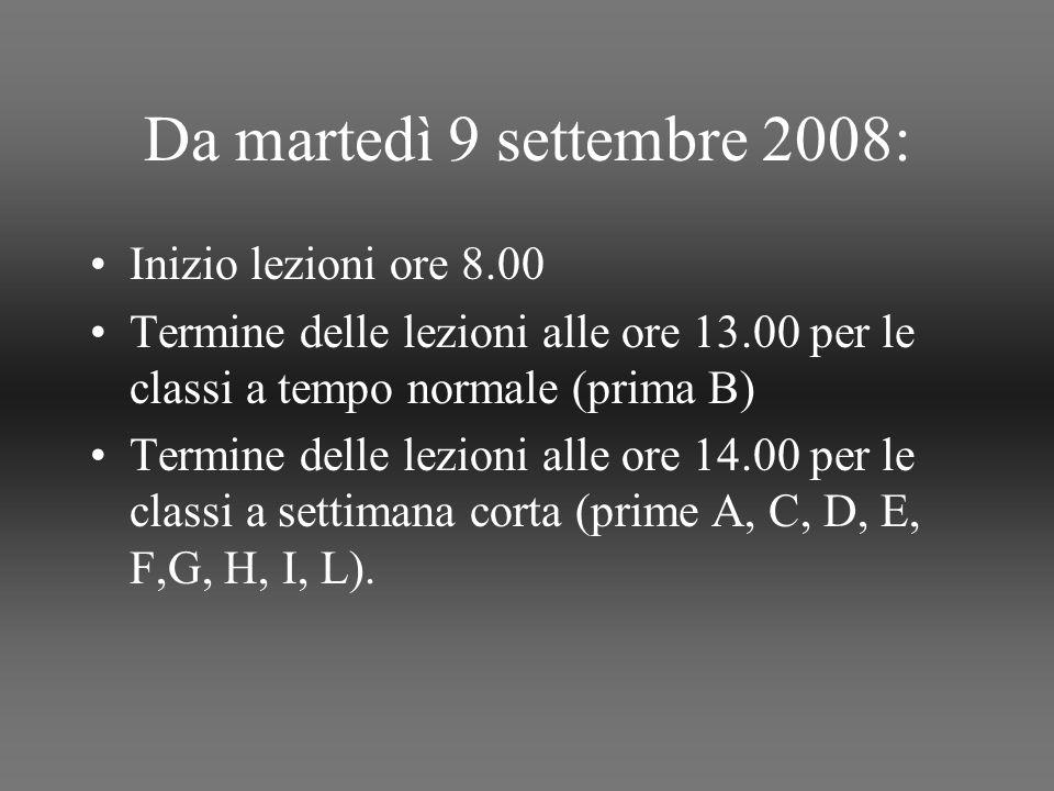 Da martedì 9 settembre 2008: Inizio lezioni ore 8.00 Termine delle lezioni alle ore 13.00 per le classi a tempo normale (prima B) Termine delle lezioni alle ore 14.00 per le classi a settimana corta (prime A, C, D, E, F,G, H, I, L).