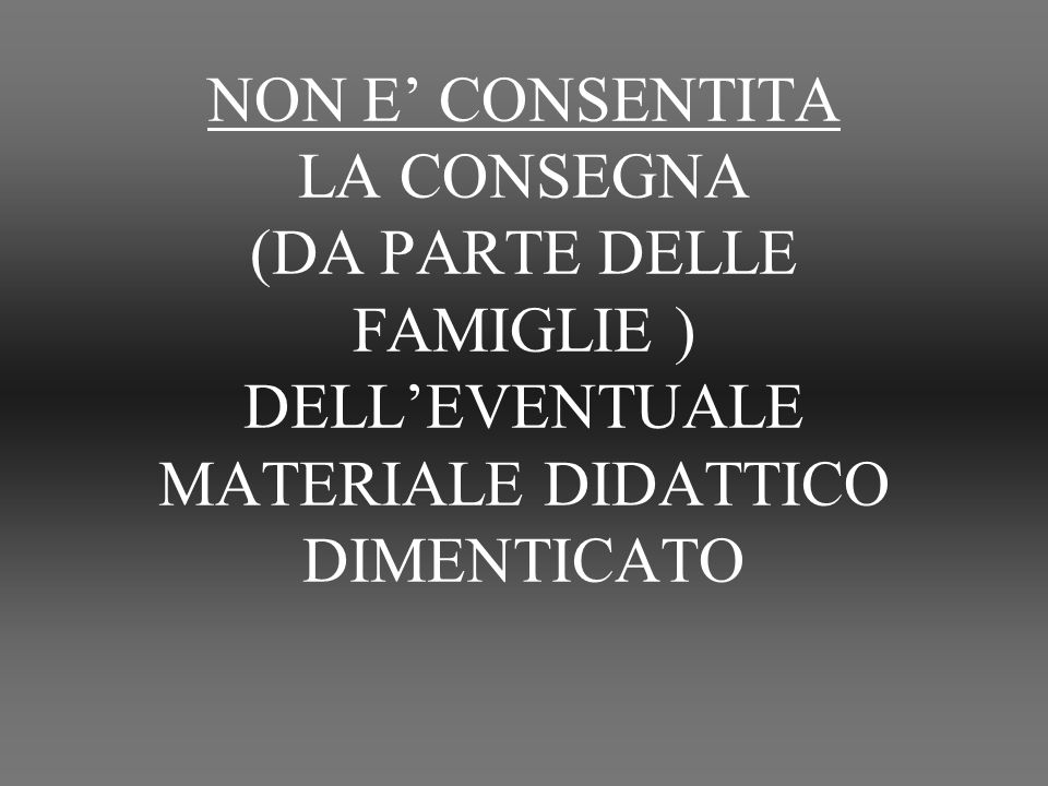 NON E CONSENTITA LA CONSEGNA (DA PARTE DELLE FAMIGLIE ) DELLEVENTUALE MATERIALE DIDATTICO DIMENTICATO