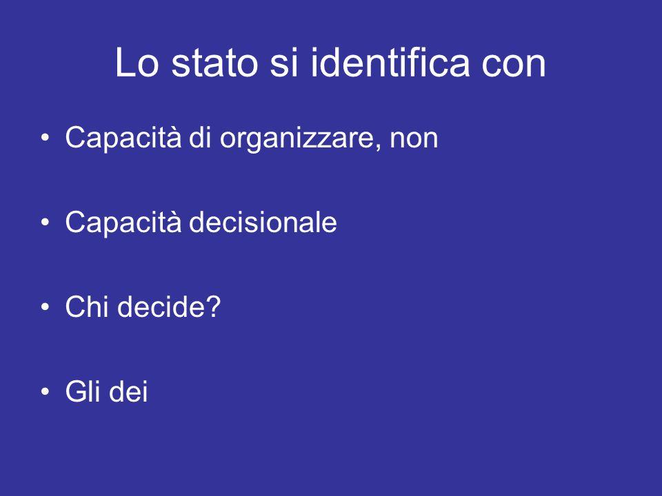 Lo stato si identifica con Capacità di organizzare, non Capacità decisionale Chi decide Gli dei