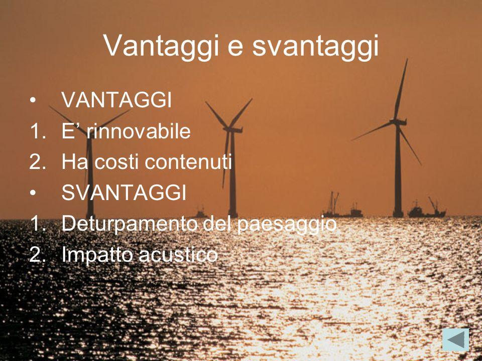 Vantaggi e svantaggi VANTAGGI 1.E rinnovabile 2.Ha costi contenuti SVANTAGGI 1.Deturpamento del paesaggio 2.Impatto acustico