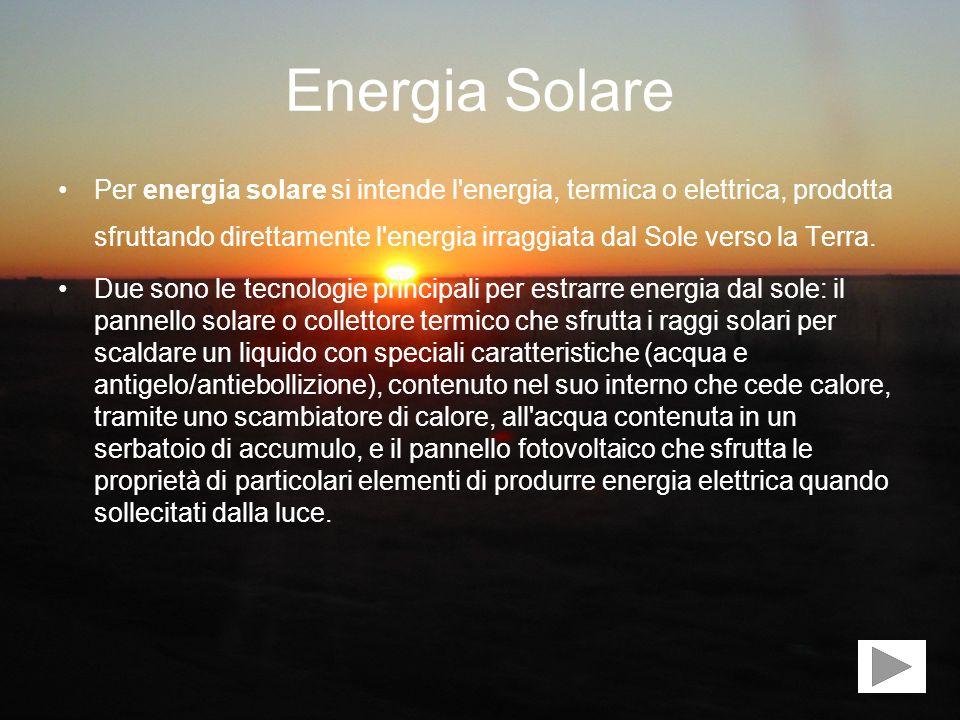 Energia Solare Per energia solare si intende l'energia, termica o elettrica, prodotta sfruttando direttamente l'energia irraggiata dal Sole verso la T