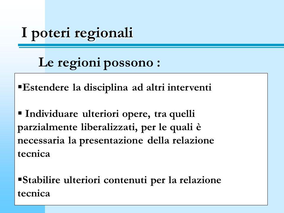 I poteri regionali Le regioni possono : Estendere la disciplina ad altri interventi Individuare ulteriori opere, tra quelli parzialmente liberalizzati, per le quali è necessaria la presentazione della relazione tecnica Stabilire ulteriori contenuti per la relazione tecnica