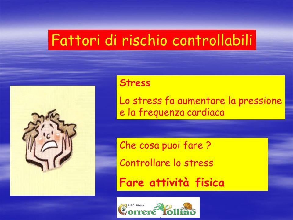 Fattori di rischio controllabili Stress Lo stress fa aumentare la pressione e la frequenza cardiaca Che cosa puoi fare ? Controllare lo stress Fare at