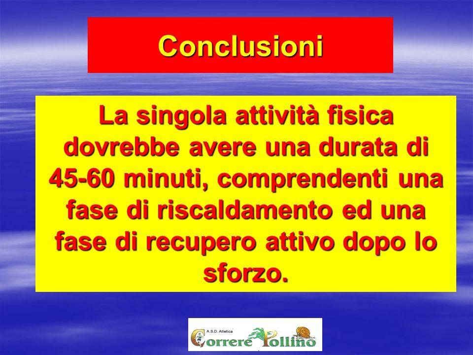 Conclusioni La singola attività fisica dovrebbe avere una durata di 45-60 minuti, comprendenti una fase di riscaldamento ed una fase di recupero attiv