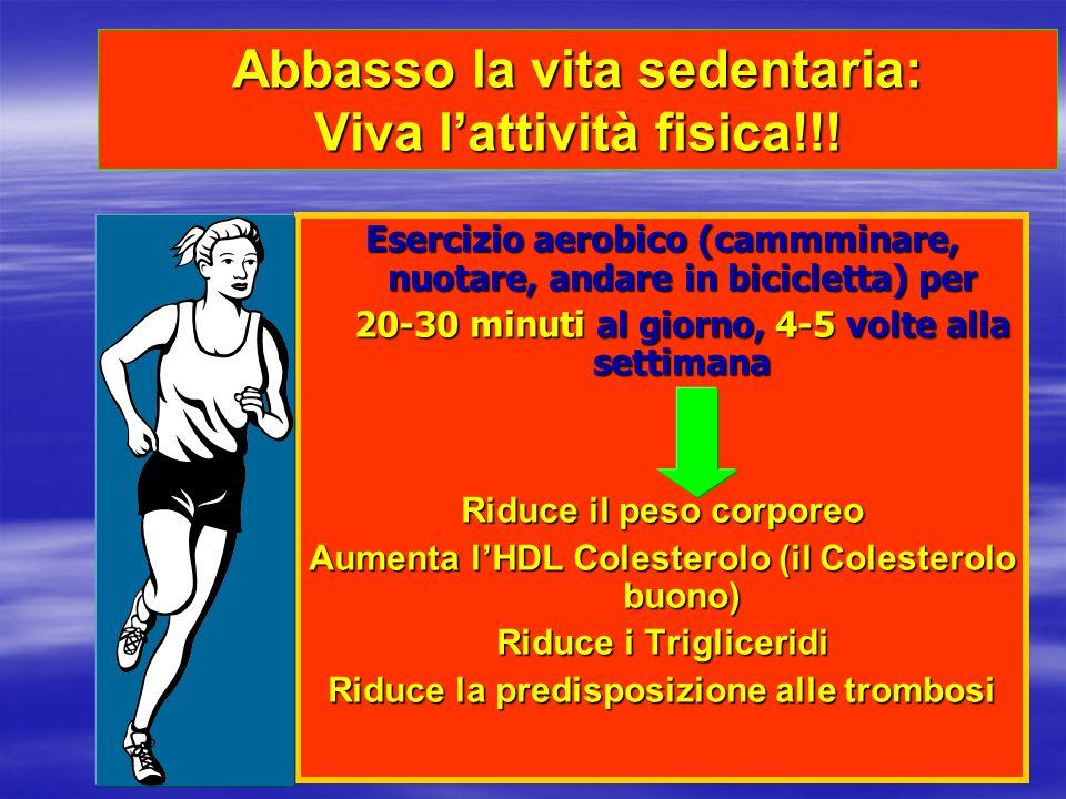 Abbasso la vita sedentaria: Viva lattività fisica!!! Esercizio aerobico (cammminare, nuotare, andare in bicicletta) per 20-30 minuti al giorno, 4-5 vo