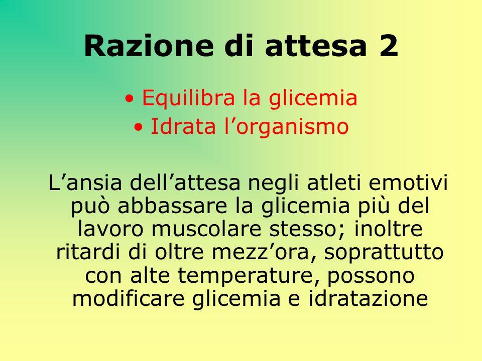 Razione di attesa 2 Equilibra la glicemia Idrata lorganismo Lansia dellattesa negli atleti emotivi può abbassare la glicemia più del lavoro muscolare