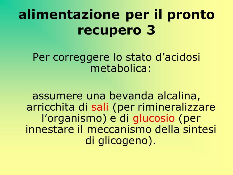 alimentazione per il pronto recupero 3 Per correggere lo stato dacidosi metabolica: assumere una bevanda alcalina, arricchita di sali (per rimineraliz
