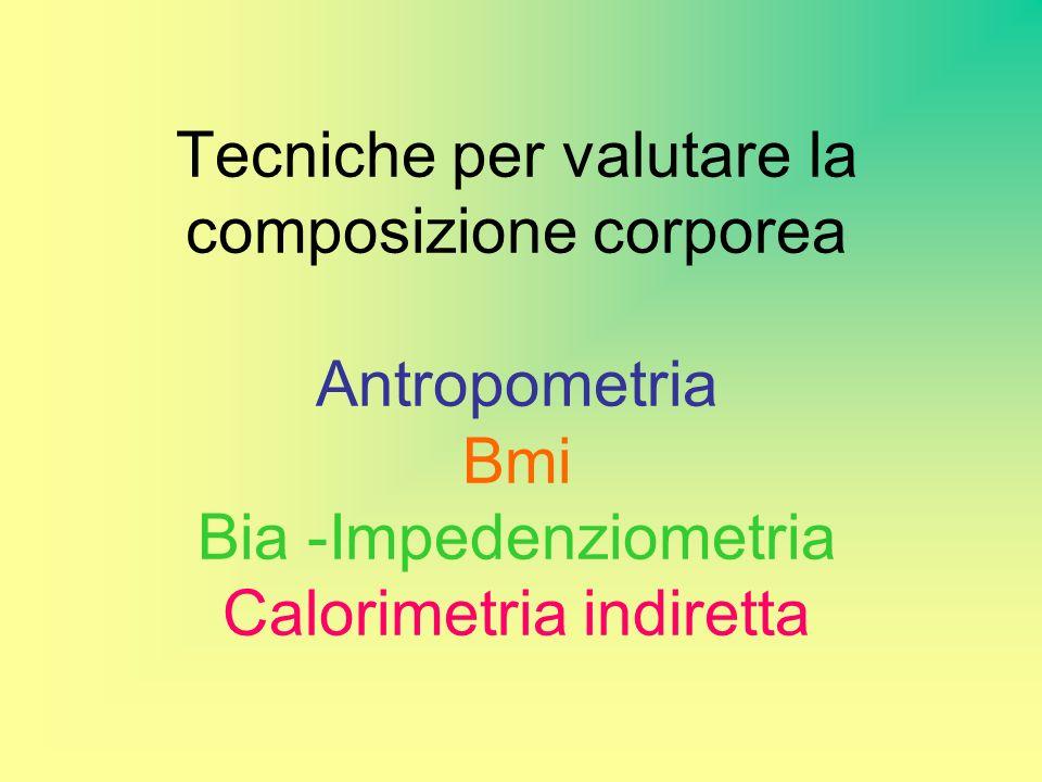Tecniche per valutare la composizione corporea Antropometria Bmi Bia -Impedenziometria Calorimetria indiretta