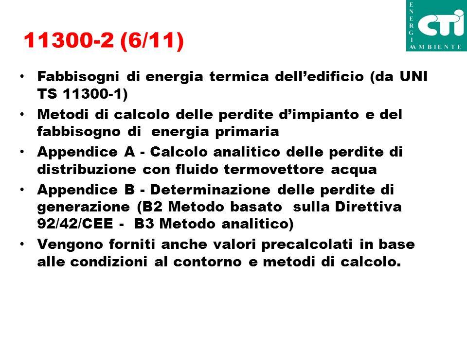 11300-2 (6/11) Fabbisogni di energia termica delledificio (da UNI TS 11300-1) Metodi di calcolo delle perdite dimpianto e del fabbisogno di energia primaria Appendice A - Calcolo analitico delle perdite di distribuzione con fluido termovettore acqua Appendice B - Determinazione delle perdite di generazione (B2 Metodo basato sulla Direttiva 92/42/CEE - B3 Metodo analitico) Vengono forniti anche valori precalcolati in base alle condizioni al contorno e metodi di calcolo.