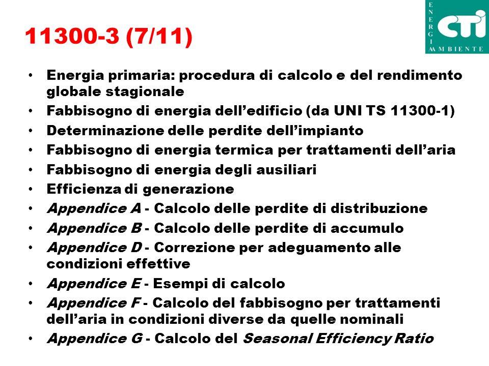 11300-3 (7/11) Energia primaria: procedura di calcolo e del rendimento globale stagionale Fabbisogno di energia delledificio (da UNI TS 11300-1) Determinazione delle perdite dellimpianto Fabbisogno di energia termica per trattamenti dellaria Fabbisogno di energia degli ausiliari Efficienza di generazione Appendice A - Calcolo delle perdite di distribuzione Appendice B - Calcolo delle perdite di accumulo Appendice D - Correzione per adeguamento alle condizioni effettive Appendice E - Esempi di calcolo Appendice F - Calcolo del fabbisogno per trattamenti dellaria in condizioni diverse da quelle nominali Appendice G - Calcolo del Seasonal Efficiency Ratio