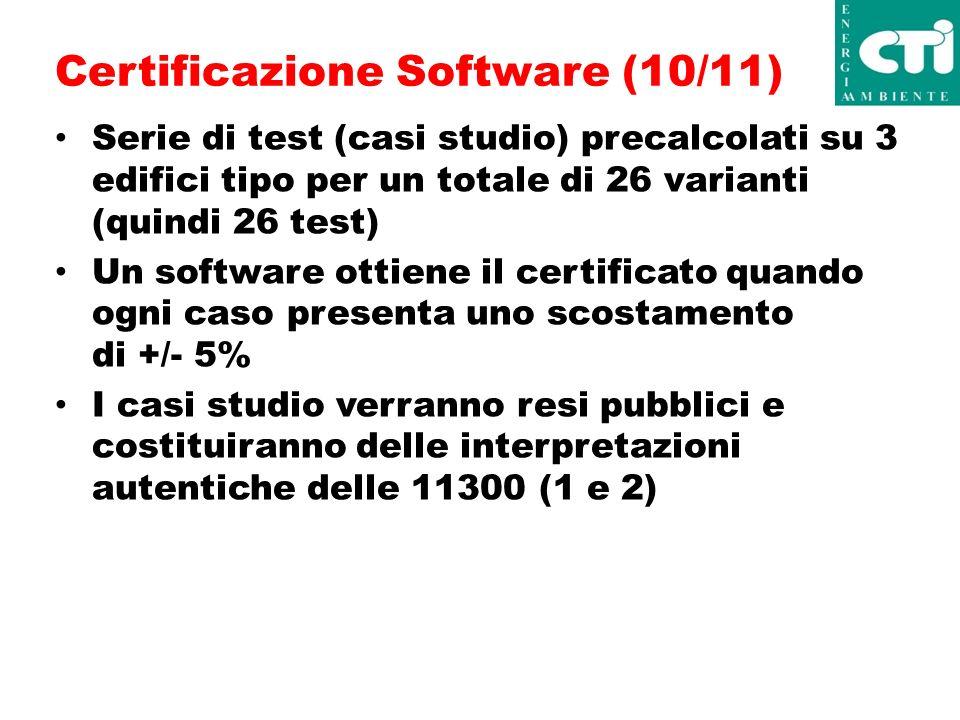Certificazione Software (10/11) Serie di test (casi studio) precalcolati su 3 edifici tipo per un totale di 26 varianti (quindi 26 test) Un software ottiene il certificato quando ogni caso presenta uno scostamento di +/- 5% I casi studio verranno resi pubblici e costituiranno delle interpretazioni autentiche delle 11300 (1 e 2)