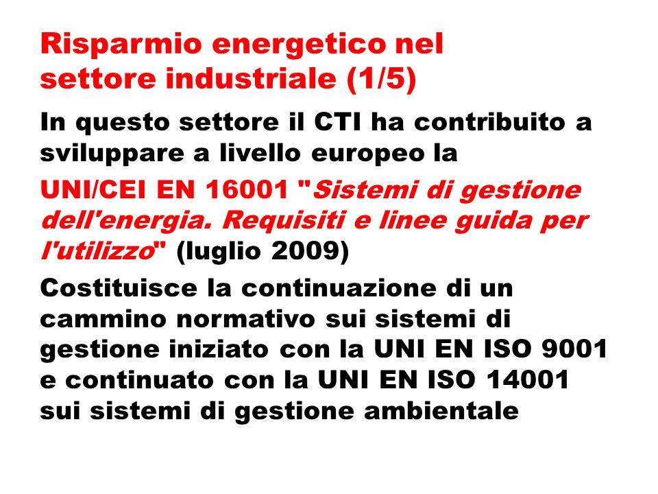 Risparmio energetico nel settore industriale (1/5) In questo settore il CTI ha contribuito a sviluppare a livello europeo la UNI/CEI EN 16001 Sistemi di gestione dell energia.