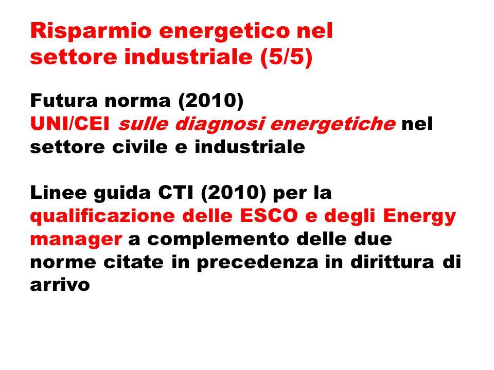 Futura norma (2010) UNI/CEI sulle diagnosi energetiche nel settore civile e industriale Linee guida CTI (2010) per la qualificazione delle ESCO e degli Energy manager a complemento delle due norme citate in precedenza in dirittura di arrivo Risparmio energetico nel settore industriale (5/5)