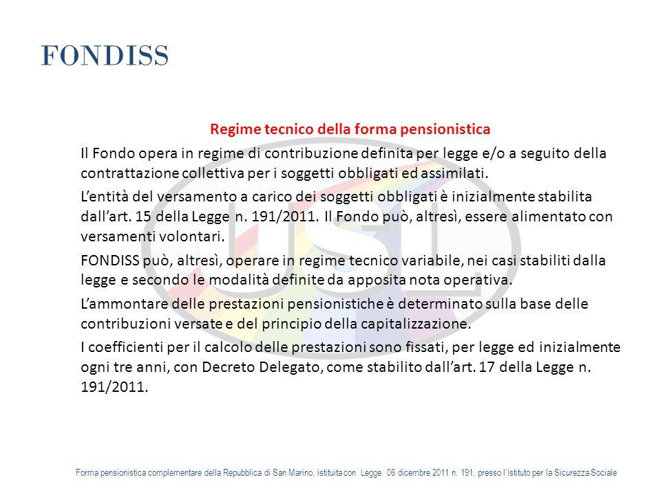 FONDISS Regime tecnico della forma pensionistica Il Fondo opera in regime di contribuzione definita per legge e/o a seguito della contrattazione collettiva per i soggetti obbligati ed assimilati.