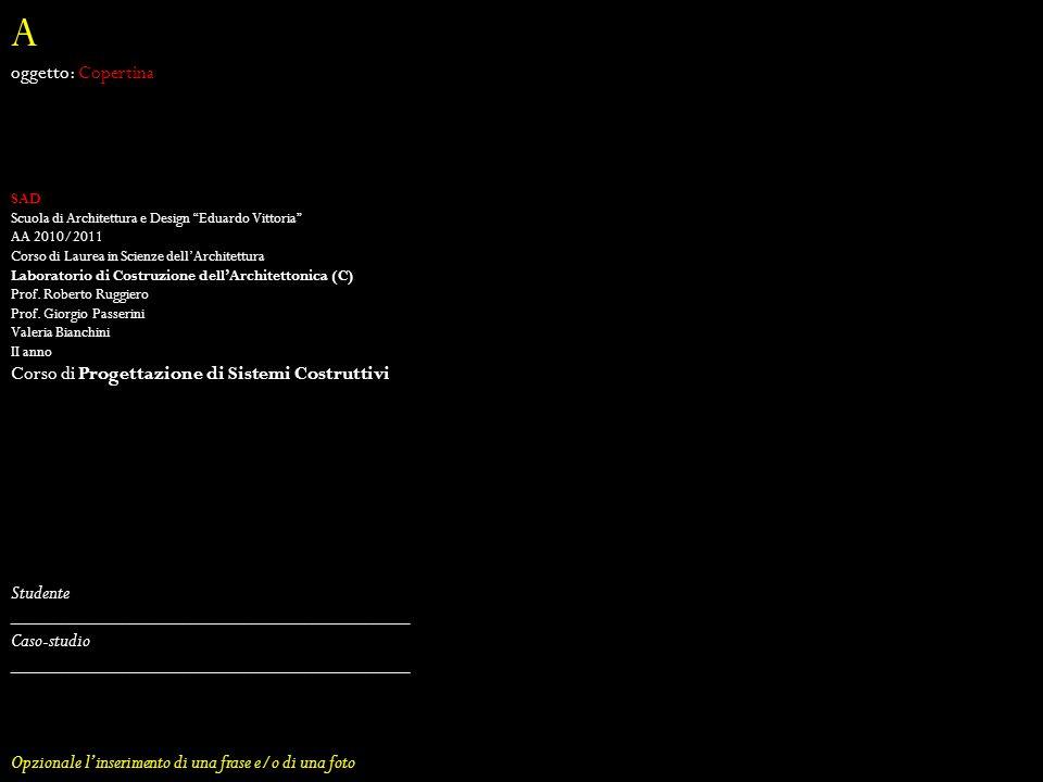 A oggetto: Copertina SAD Scuola di Architettura e Design Eduardo Vittoria AA 2010/2011 Corso di Laurea in Scienze dellArchitettura Laboratorio di Costruzione dellArchitettonica (C) Prof.