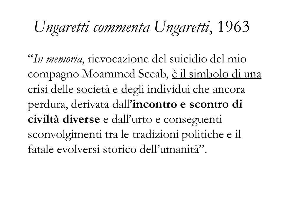 Ungaretti commenta Ungaretti, 1963 In memoria, rievocazione del suicidio del mio compagno Moammed Sceab, è il simbolo di una crisi delle società e deg