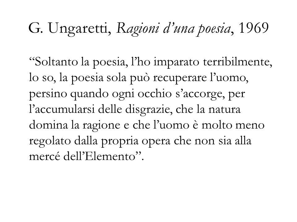 G. Ungaretti, Ragioni duna poesia, 1969 Soltanto la poesia, lho imparato terribilmente, lo so, la poesia sola può recuperare luomo, persino quando ogn