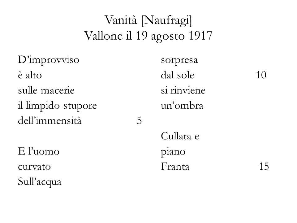 Vanità [Naufragi] Vallone il 19 agosto 1917 Dimprovviso è alto sulle macerie il limpido stupore dellimmensità5 E luomo curvato Sullacqua sorpresa dal