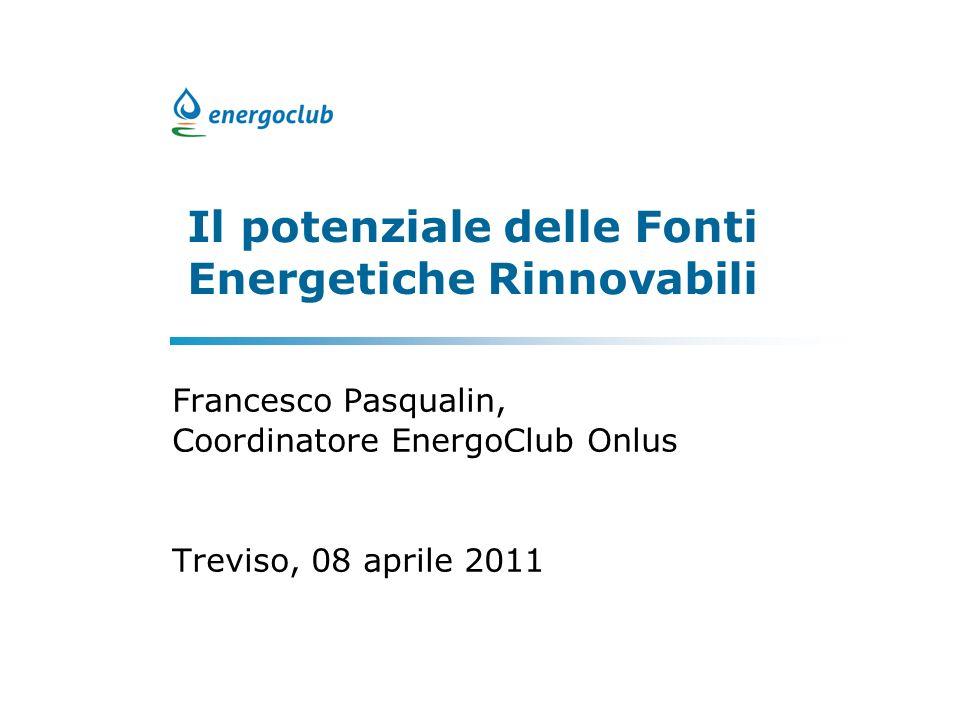 Il potenziale delle Fonti Energetiche Rinnovabili Francesco Pasqualin, Coordinatore EnergoClub Onlus Treviso, 08 aprile 2011