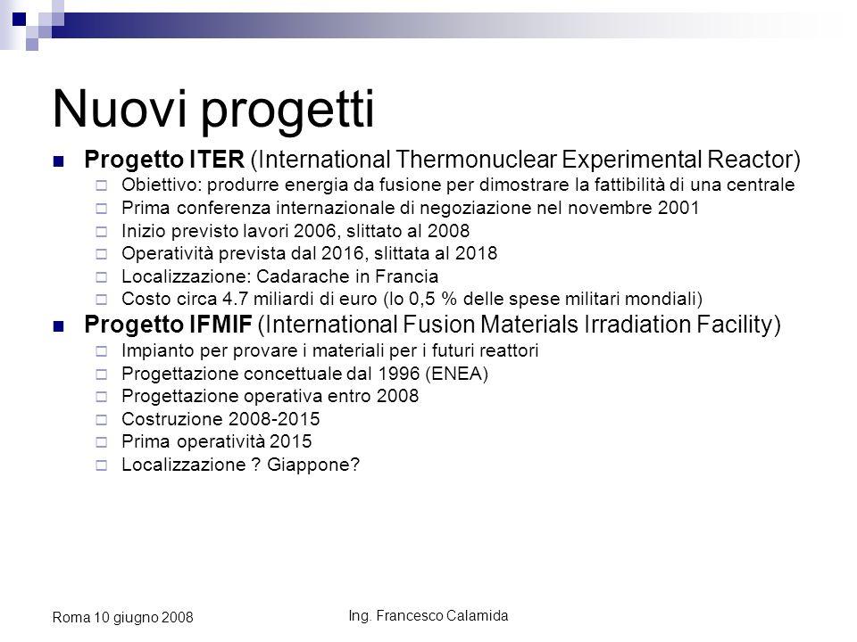 Ing. Francesco Calamida Roma 10 giugno 2008 Nuovi progetti Progetto ITER (International Thermonuclear Experimental Reactor) Obiettivo: produrre energi