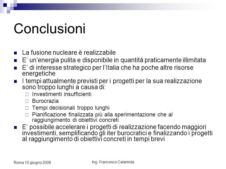 Ing. Francesco Calamida Roma 10 giugno 2008 Conclusioni La fusione nucleare è realizzabile E unenergia pulita e disponibile in quantità praticamente i