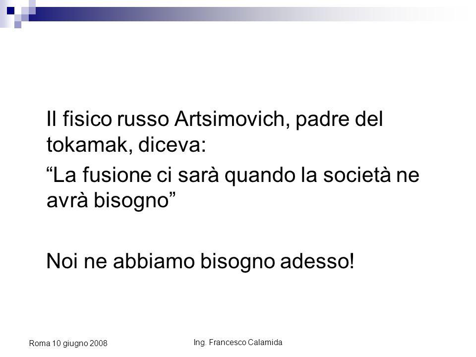 Ing. Francesco Calamida Roma 10 giugno 2008 Il fisico russo Artsimovich, padre del tokamak, diceva: La fusione ci sarà quando la società ne avrà bisog